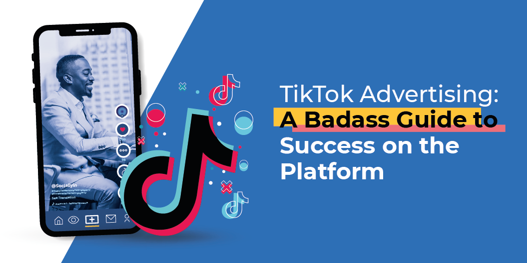 TikTok Advertising: A Badass Guide to Success on the Platform